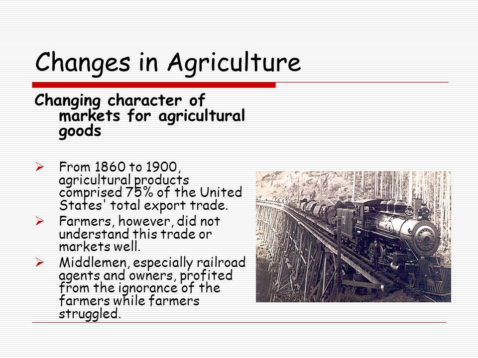 Changes in Agriculture Changing character of markets for agricultural goods  From 1860 to 1900, agricultural products comprised 75% of the United States total export trade.