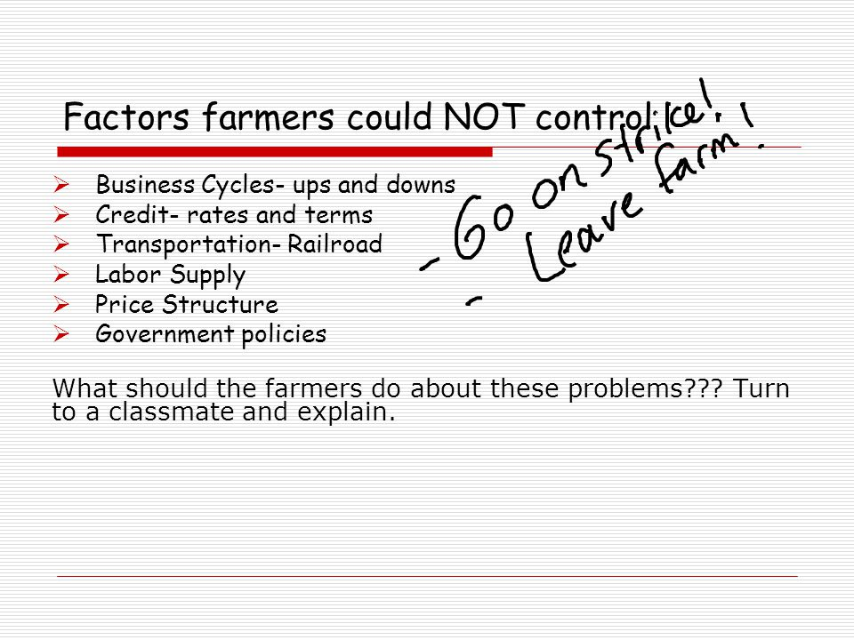 Factors farmers could NOT control  Business Cycles- ups and downs  Credit- rates and terms  Transportation- Railroad  Labor Supply  Price Structure  Government policies What should the farmers do about these problems??.