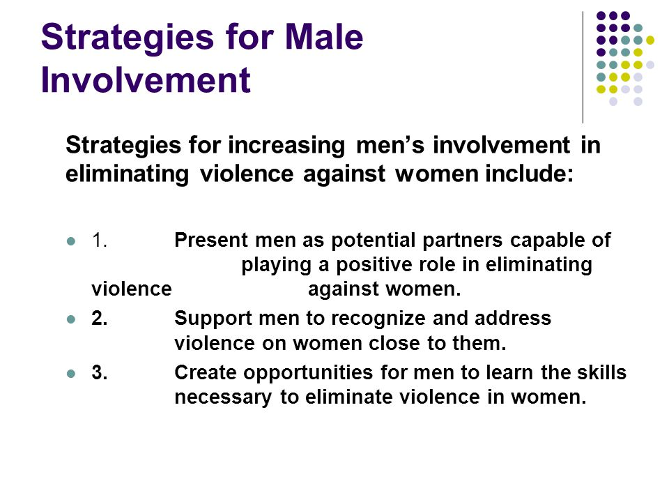 Strategies for Male Involvement Strategies for increasing men's involvement in eliminating violence against women include: 1.Present men as potential partners capable of playing a positive role in eliminating violence against women.