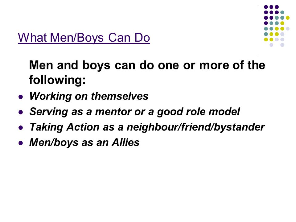 What Men/Boys Can Do Men and boys can do one or more of the following: Working on themselves Serving as a mentor or a good role model Taking Action as a neighbour/friend/bystander Men/boys as an Allies
