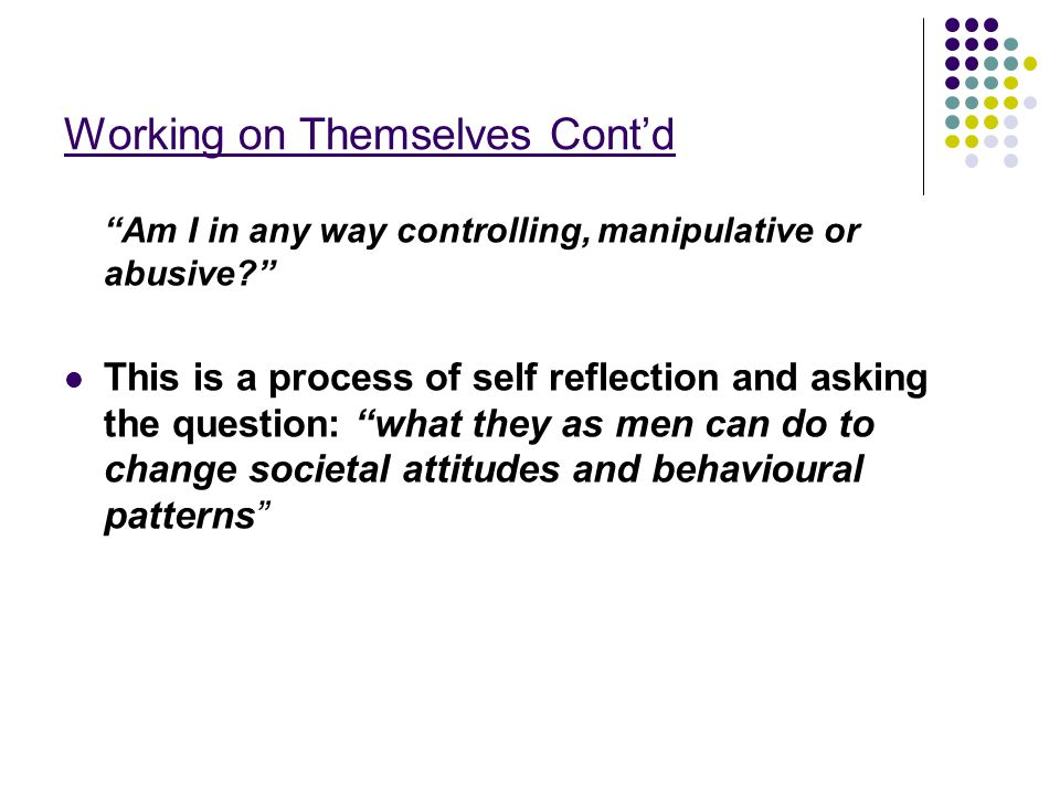 Working on Themselves Cont'd Am I in any way controlling, manipulative or abusive This is a process of self reflection and asking the question: what they as men can do to change societal attitudes and behavioural patterns