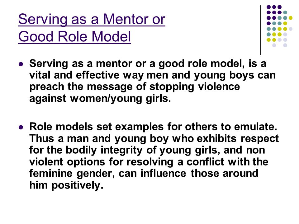 Serving as a Mentor or Good Role Model Serving as a mentor or a good role model, is a vital and effective way men and young boys can preach the message of stopping violence against women/young girls.