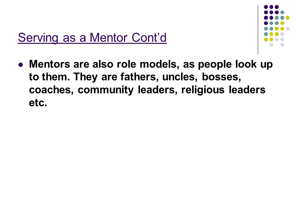 Serving as a Mentor Cont'd Mentors are also role models, as people look up to them. They are fathers, uncles, bosses, coaches, community leaders, reli