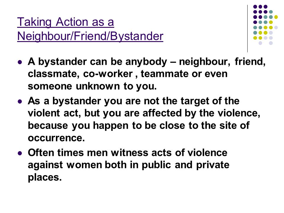 Taking Action as a Neighbour/Friend/Bystander A bystander can be anybody – neighbour, friend, classmate, co-worker, teammate or even someone unknown t