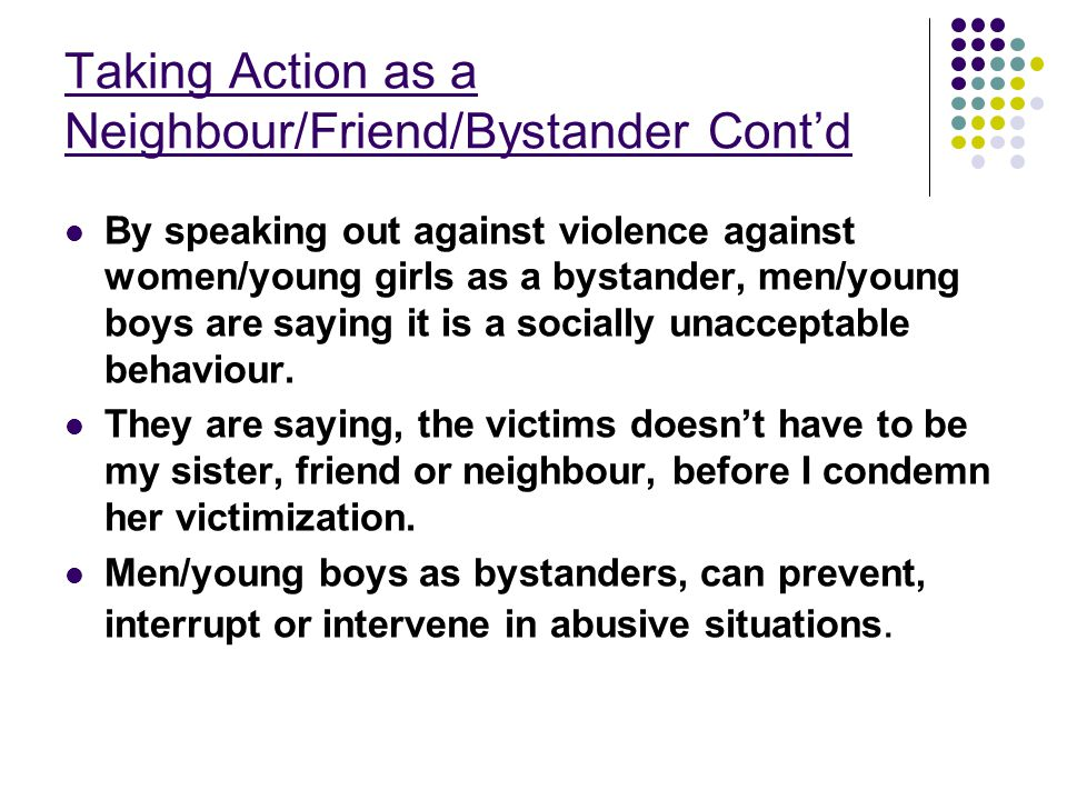 Taking Action as a Neighbour/Friend/Bystander Cont'd By speaking out against violence against women/young girls as a bystander, men/young boys are saying it is a socially unacceptable behaviour.