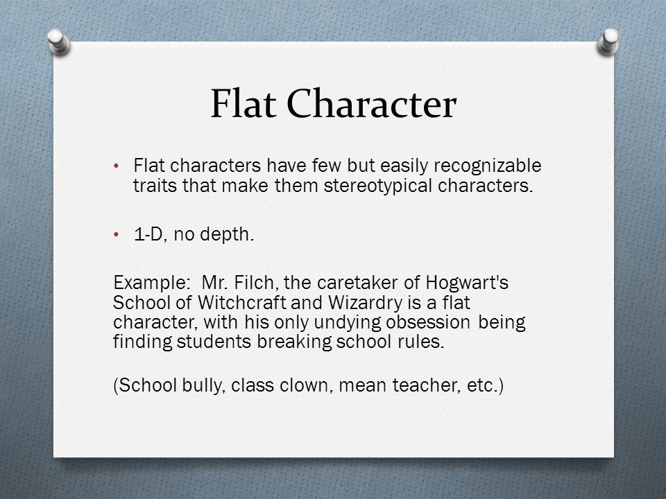 Flat Character Flat characters have few but easily recognizable traits that make them stereotypical characters.