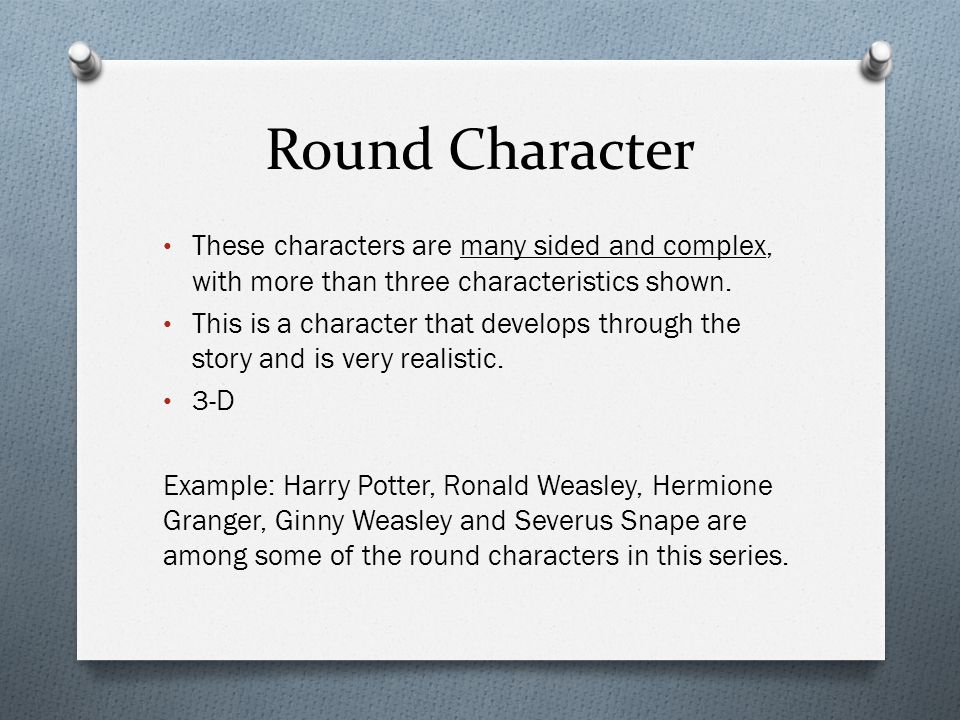 Round Character These characters are many sided and complex, with more than three characteristics shown.
