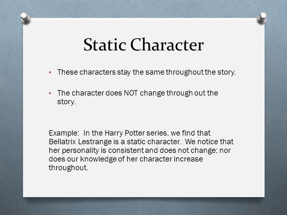 Static Character These characters stay the same throughout the story.