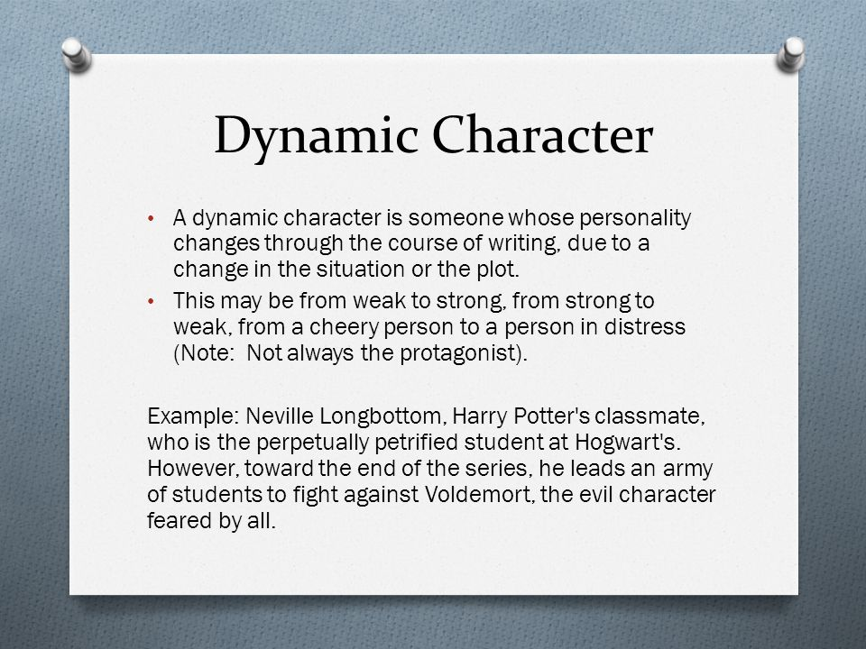 Dynamic Character A dynamic character is someone whose personality changes through the course of writing, due to a change in the situation or the plot.