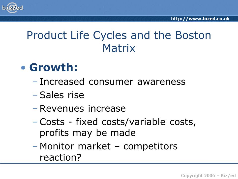 http://www.bized.co.uk Copyright 2006 – Biz/ed Product Life Cycles and the Boston Matrix Maturity: –Sales reach peak –Cost of supporting the product declines –Ratio of revenue to cost high –Sales growth likely to be low –Market share may be high –Competition likely to be greater –Price elasticity of demand.