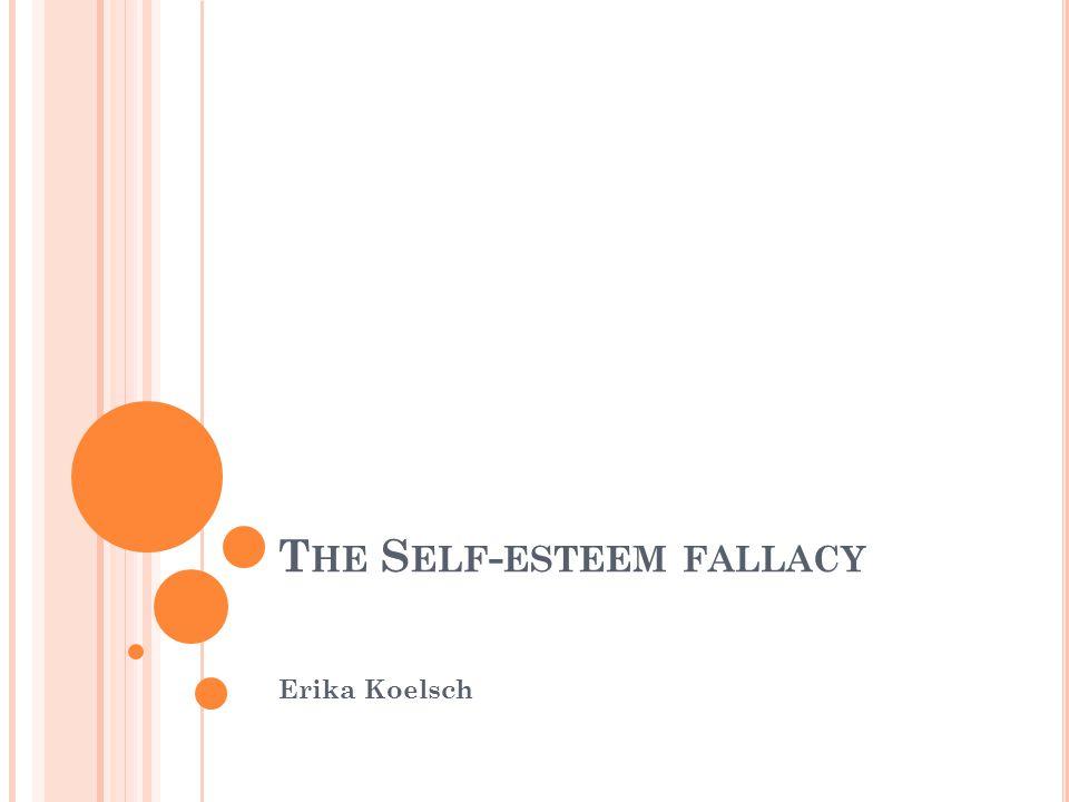 T HE S ELF - ESTEEM FALLACY Erika Koelsch