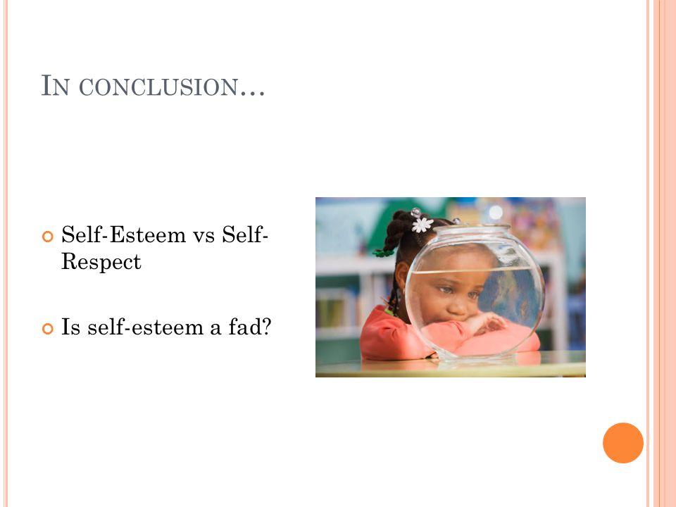 I N CONCLUSION … Self-Esteem vs Self- Respect Is self-esteem a fad