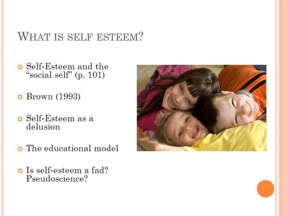"W HAT IS SELF ESTEEM ? Self-Esteem and the ""social self"" (p. 101) Brown (1993) Self-Esteem as a delusion The educational model Is self-esteem a fad? P"