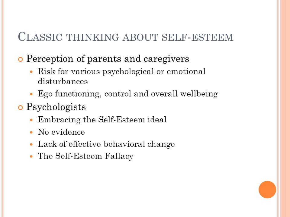 C LASSIC THINKING ABOUT SELF - ESTEEM Perception of parents and caregivers Risk for various psychological or emotional disturbances Ego functioning, control and overall wellbeing Psychologists Embracing the Self-Esteem ideal No evidence Lack of effective behavioral change The Self-Esteem Fallacy