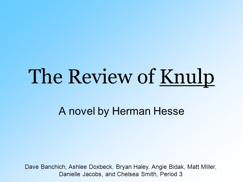 The Review of Knulp A novel by Herman Hesse Dave Banchich, Ashlee Doxbeck, Bryan Haley, Angie Bidak, Matt Miller, Danielle Jacobs, and Chelsea Smith,