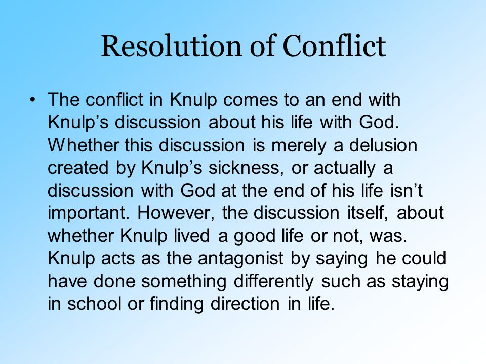 Resolution of Conflict The conflict in Knulp comes to an end with Knulp's discussion about his life with God. Whether this discussion is merely a delu