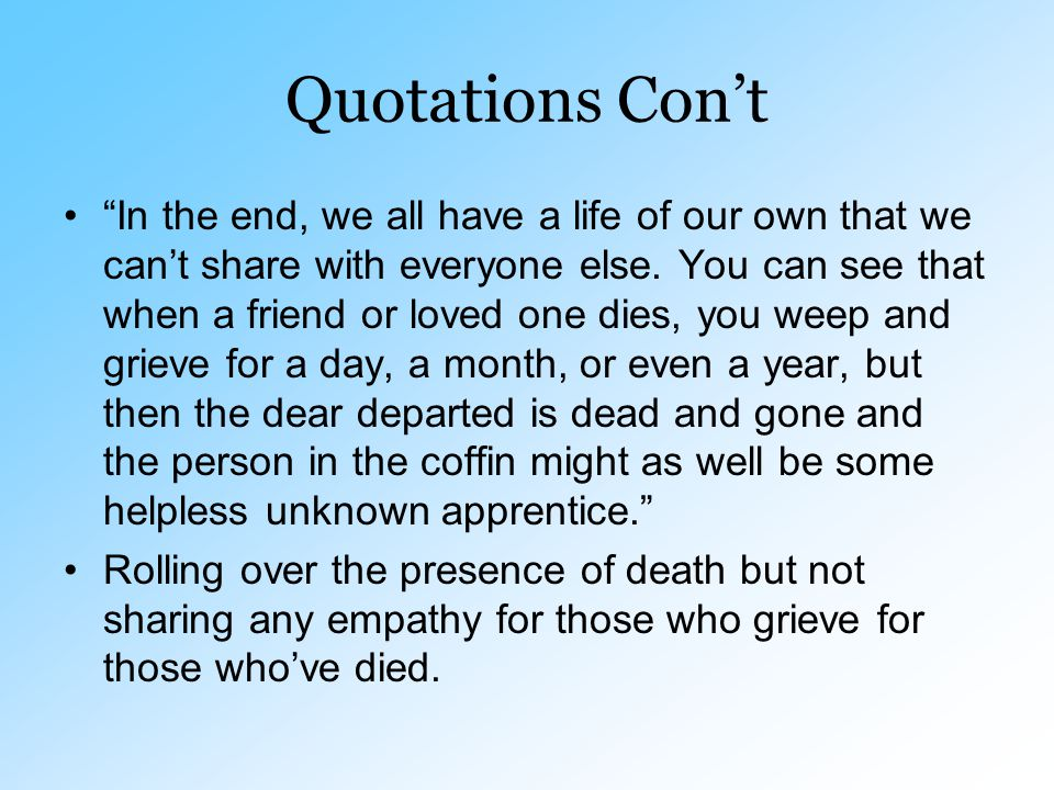 "Quotations Con't ""In the end, we all have a life of our own that we can't share with everyone else. You can see that when a friend or loved one dies,"