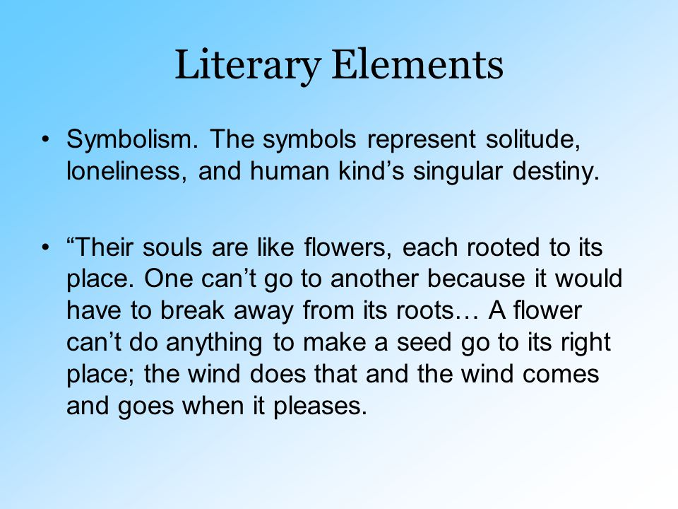 "Literary Elements Symbolism. The symbols represent solitude, loneliness, and human kind's singular destiny. ""Their souls are like flowers, each rooted"