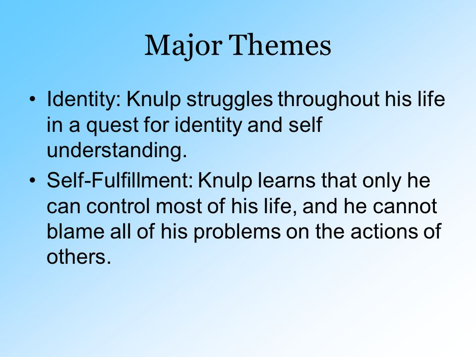 Major Themes Identity: Knulp struggles throughout his life in a quest for identity and self understanding. Self-Fulfillment: Knulp learns that only he