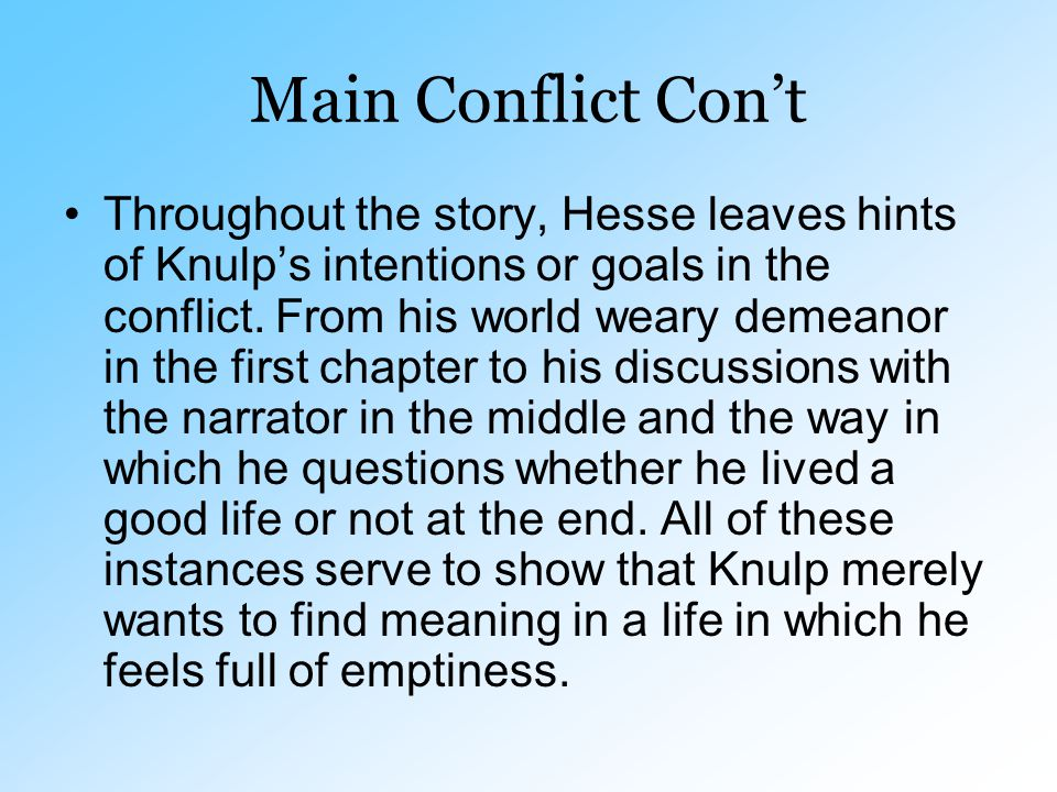 Main Conflict Con't Throughout the story, Hesse leaves hints of Knulp's intentions or goals in the conflict. From his world weary demeanor in the firs