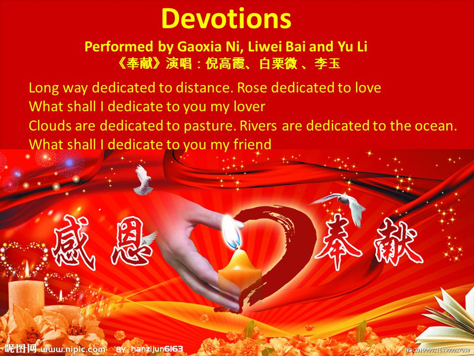 Devotions Performed by Gaoxia Ni, Liwei Bai and Yu Li 《奉献》演唱:倪高霞、白栗微 、李玉 Long way dedicated to distance. Rose dedicated to love What shall I dedicate
