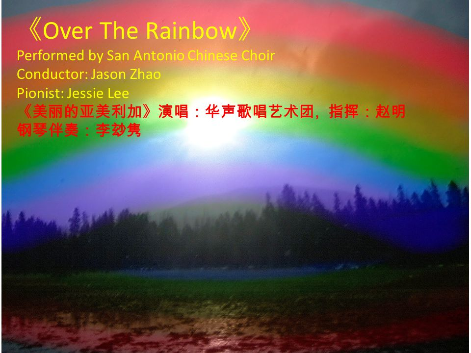 《 Over The Rainbow 》 Performed by San Antonio Chinese Choir Conductor: Jason Zhao Pionist: Jessie Lee 《美丽的亚美利加》演唱:华声歌唱艺术团, 指挥:赵明 钢琴伴奏:李玅隽