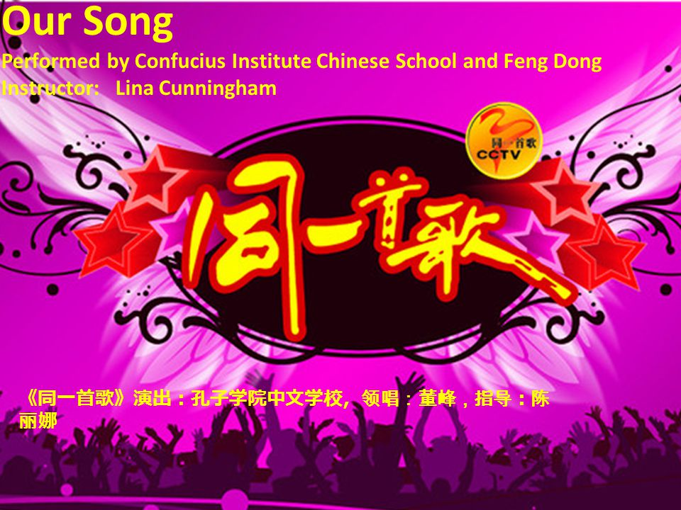 Our Song Performed by Confucius Institute Chinese School and Feng Dong Instructor: Lina Cunningham 《同一首歌》演出:孔子学院中文学校,领唱:董峰,指导:陈 丽娜