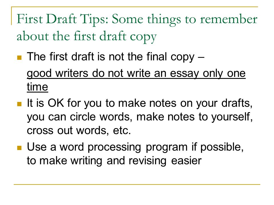 First Draft Tips: Some things to remember about the first draft copy The first draft is not the final copy – good writers do not write an essay only one time It is OK for you to make notes on your drafts, you can circle words, make notes to yourself, cross out words, etc.