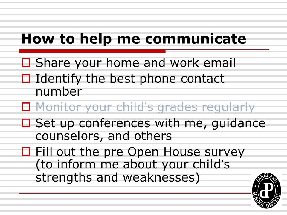 How to help me communicate  Share your home and work email  Identify the best phone contact number  Monitor your child's grades regularly  Set up
