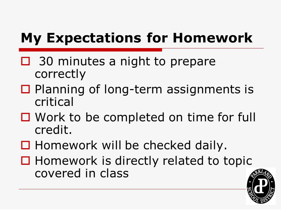My Expectations for Homework  30 minutes a night to prepare correctly  Planning of long-term assignments is critical  Work to be completed on time