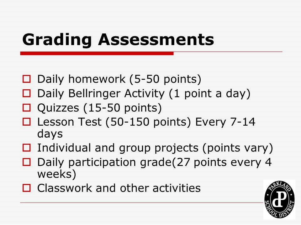 Grading Assessments  Daily homework (5-50 points)  Daily Bellringer Activity (1 point a day)  Quizzes (15-50 points)  Lesson Test (50-150 points)