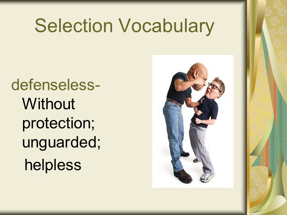 Selection Vocabulary defenseless- Without protection; unguarded; helpless