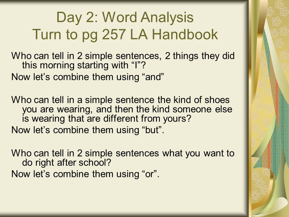 Day 2: Word Analysis Turn to pg 257 LA Handbook Who can tell in 2 simple sentences, 2 things they did this morning starting with I .