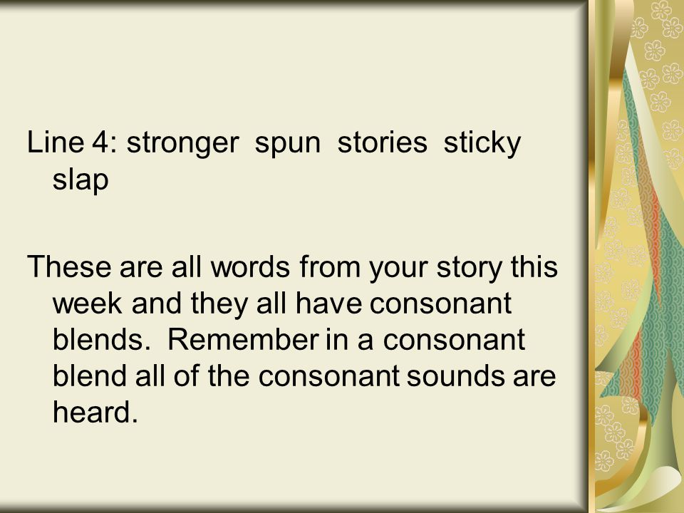 Line 4: stronger spun stories sticky slap These are all words from your story this week and they all have consonant blends.