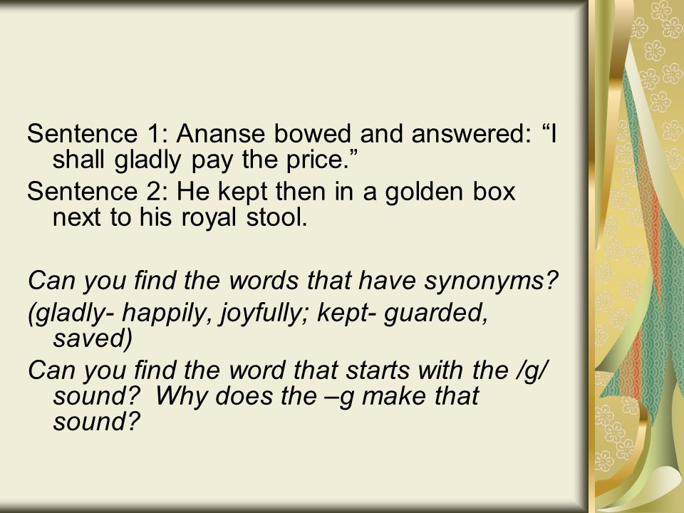Sentence 1: Ananse bowed and answered: I shall gladly pay the price. Sentence 2: He kept then in a golden box next to his royal stool.