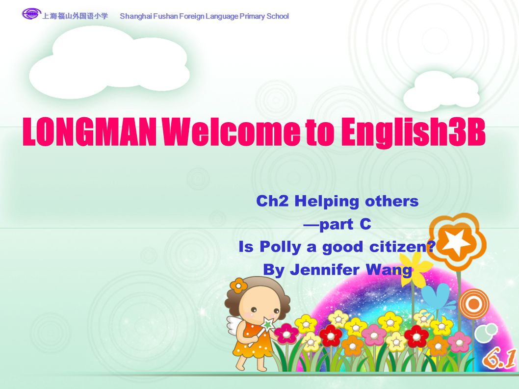 上海福山外国语小学 Shanghai Fushan Foreign Language Primary School 上海福山外国语小学 LONGMAN Welcome to English3B Ch2 Helping others —part C Is Polly a good citizen.