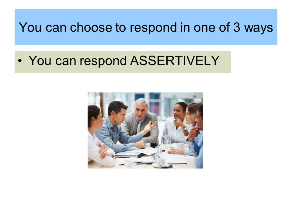 You can choose to respond in one of 3 ways You can respond ASSERTIVELY