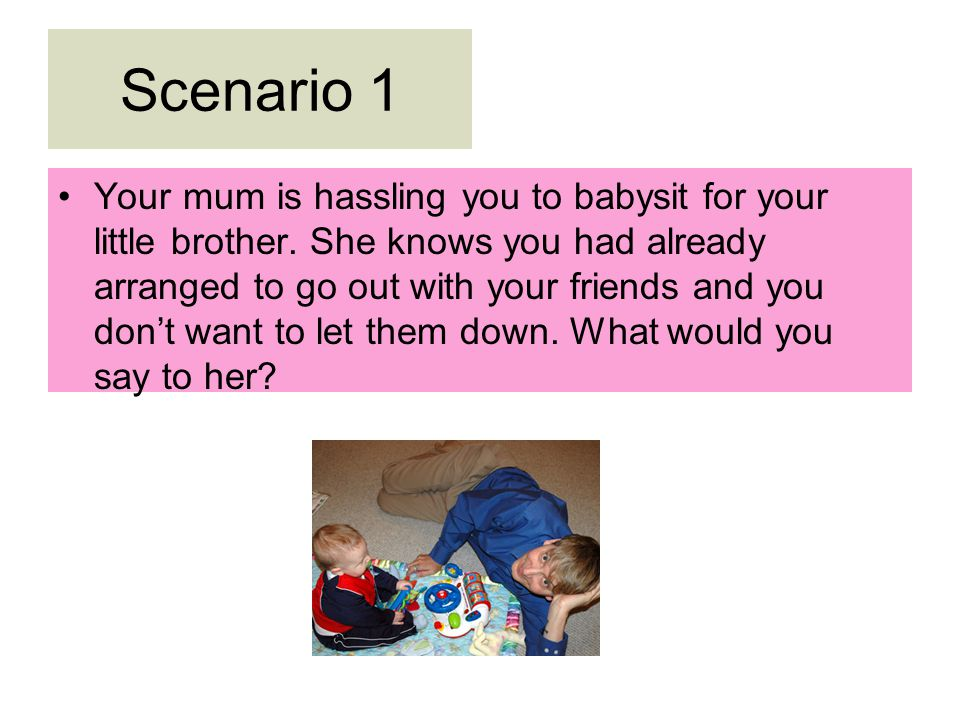 Scenario 1 Your mum is hassling you to babysit for your little brother.