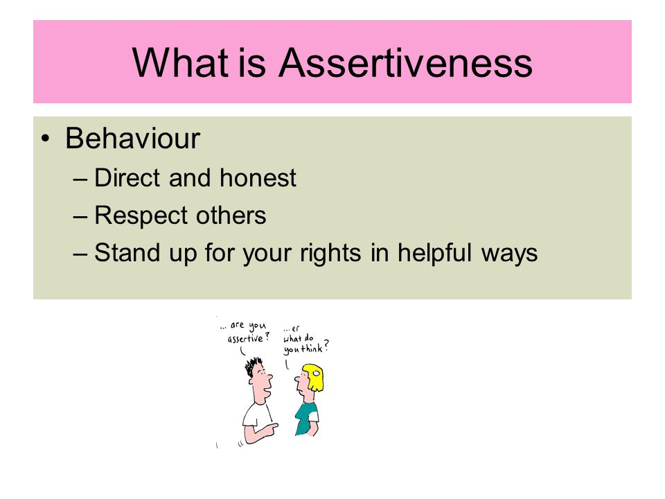 What is Assertiveness Behaviour –Direct and honest –Respect others –Stand up for your rights in helpful ways
