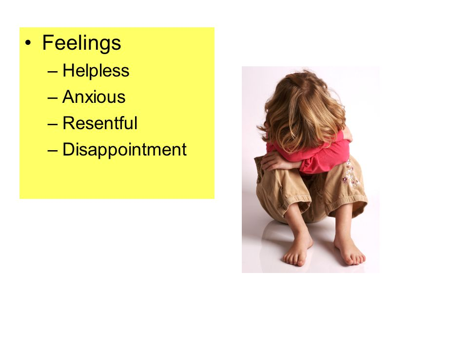 Feelings –Helpless –Anxious –Resentful –Disappointment