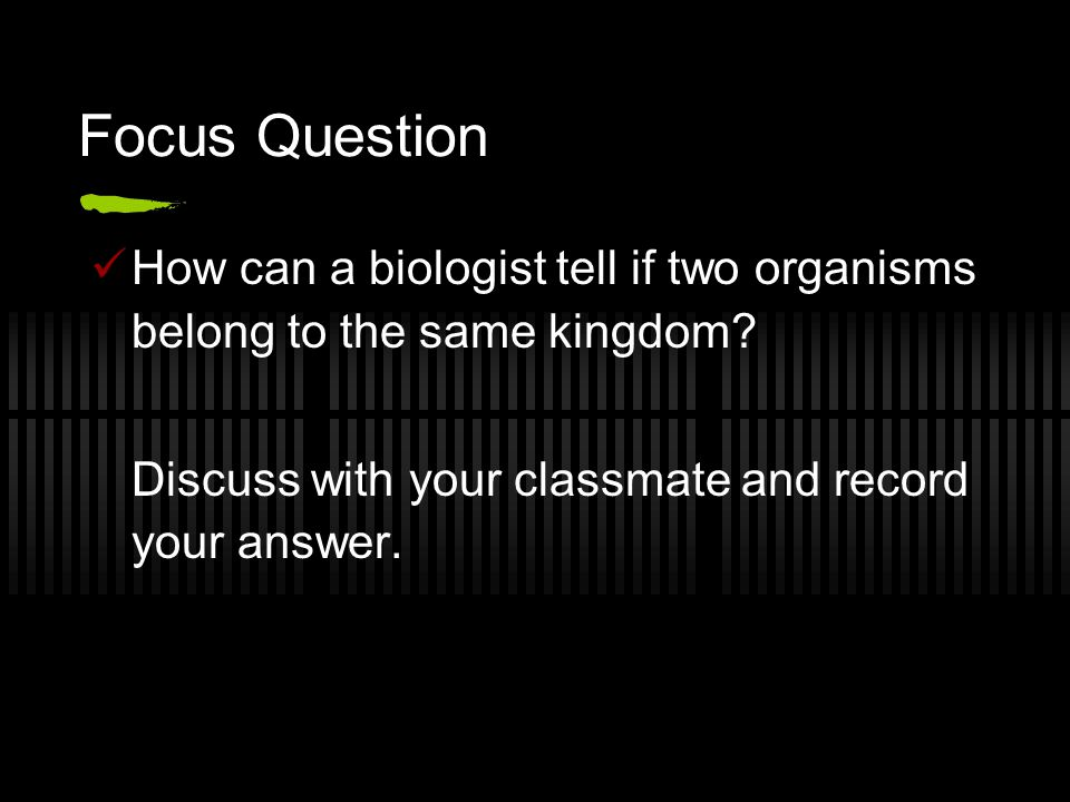 Focus Question How can a biologist tell if two organisms belong to the same kingdom.