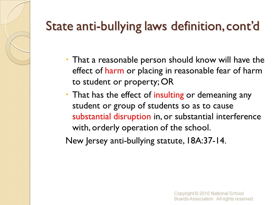 State anti-bullying laws definition, cont'd  That a reasonable person should know will have the effect of harm or placing in reasonable fear of harm to student or property; OR  That has the effect of insulting or demeaning any student or group of students so as to cause substantial disruption in, or substantial interference with, orderly operation of the school.