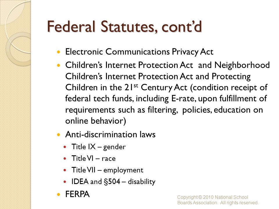 Federal Statutes, cont'd Electronic Communications Privacy Act Children's Internet Protection Act and Neighborhood Children's Internet Protection Act and Protecting Children in the 21 st Century Act (condition receipt of federal tech funds, including E-rate, upon fulfillment of requirements such as filtering, policies, education on online behavior) Anti-discrimination laws Title IX – gender Title VI – race Title VII – employment IDEA and §504 – disability FERPA Copyright © 2010 National School Boards Association.