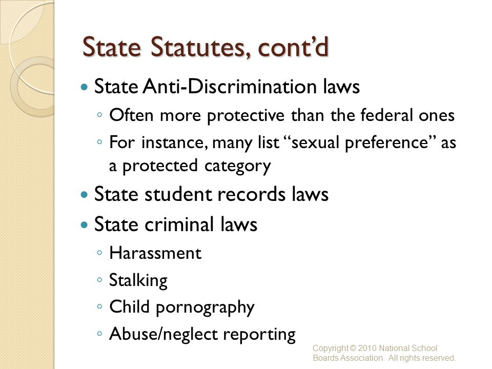 State Statutes, cont'd State Anti-Discrimination laws ◦ Often more protective than the federal ones ◦ For instance, many list sexual preference as a protected category State student records laws State criminal laws ◦ Harassment ◦ Stalking ◦ Child pornography ◦ Abuse/neglect reporting Copyright © 2010 National School Boards Association.