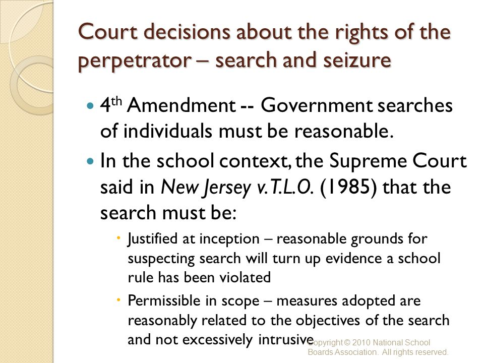 Court decisions about the rights of the perpetrator – search and seizure 4 th Amendment -- Government searches of individuals must be reasonable.