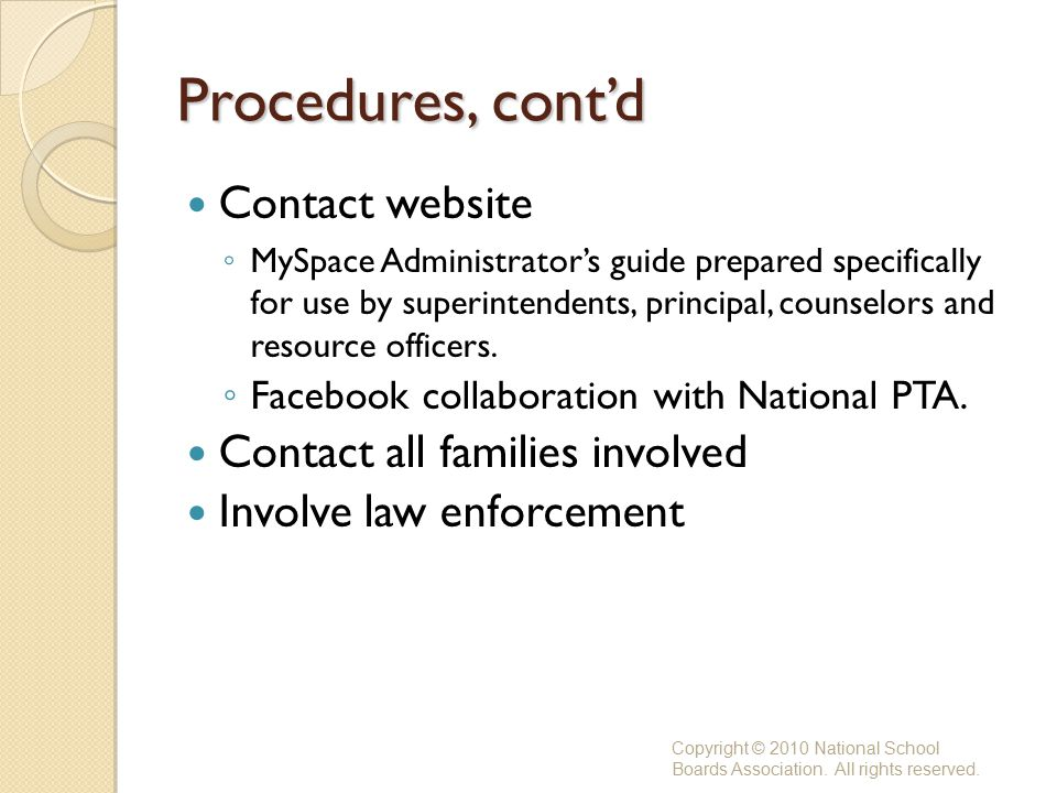 Procedures, cont'd Contact website ◦ MySpace Administrator's guide prepared specifically for use by superintendents, principal, counselors and resource officers.