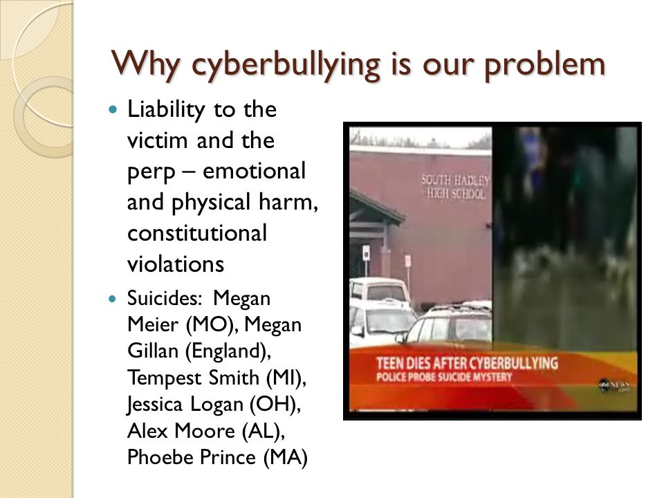 Why cyberbullying is our problem Liability to the victim and the perp – emotional and physical harm, constitutional violations Suicides: Megan Meier (MO), Megan Gillan (England), Tempest Smith (MI), Jessica Logan (OH), Alex Moore (AL), Phoebe Prince (MA)