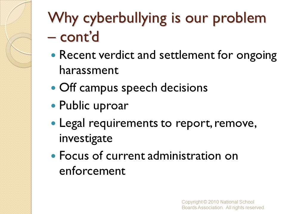 Why cyberbullying is our problem – cont'd Recent verdict and settlement for ongoing harassment Off campus speech decisions Public uproar Legal requirements to report, remove, investigate Focus of current administration on enforcement Copyright © 2010 National School Boards Association.