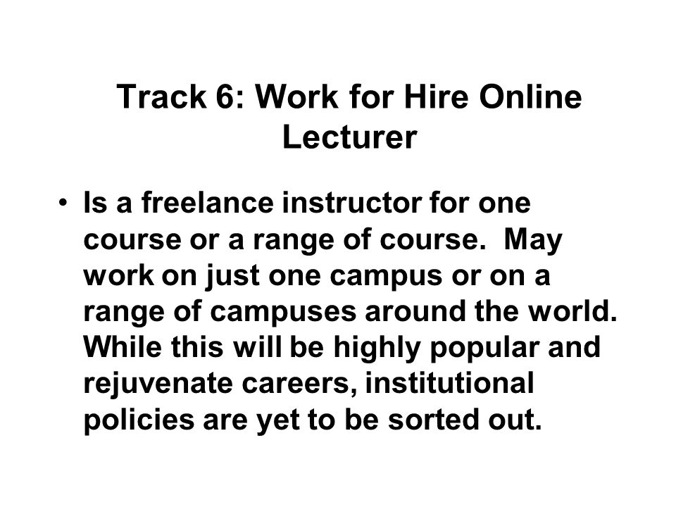 Track 6: Work for Hire Online Lecturer Is a freelance instructor for one course or a range of course.