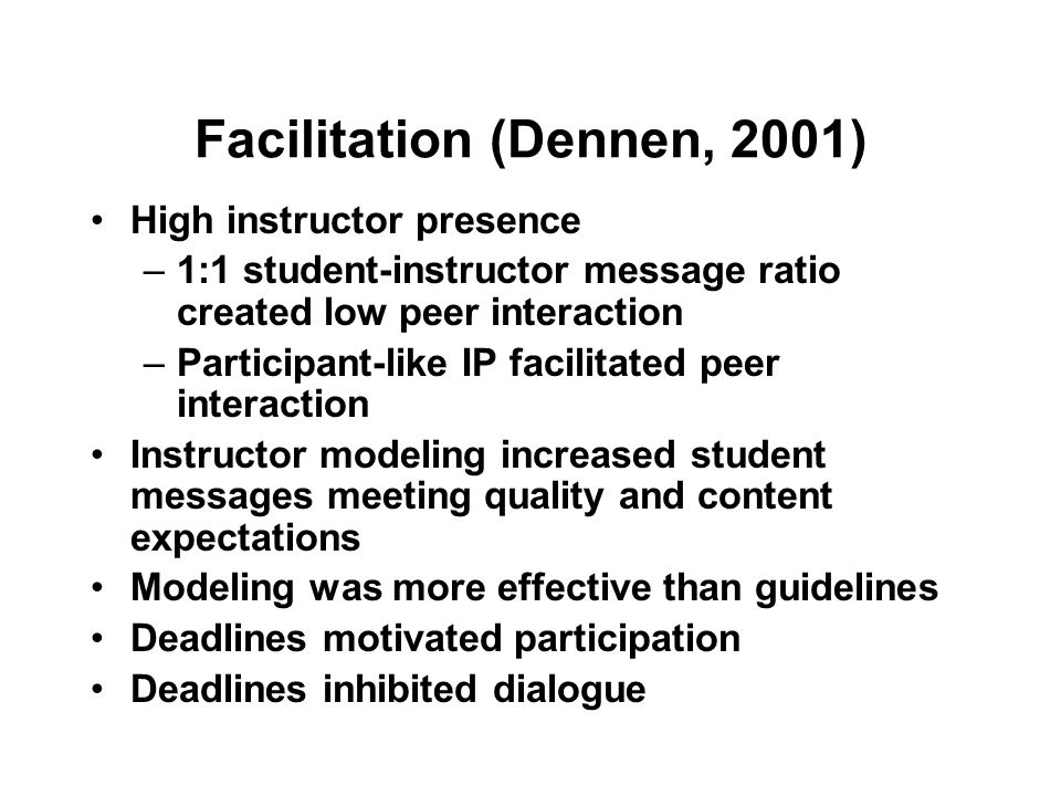 Facilitation (Dennen, 2001) High instructor presence –1:1 student-instructor message ratio created low peer interaction –Participant-like IP facilitated peer interaction Instructor modeling increased student messages meeting quality and content expectations Modeling was more effective than guidelines Deadlines motivated participation Deadlines inhibited dialogue